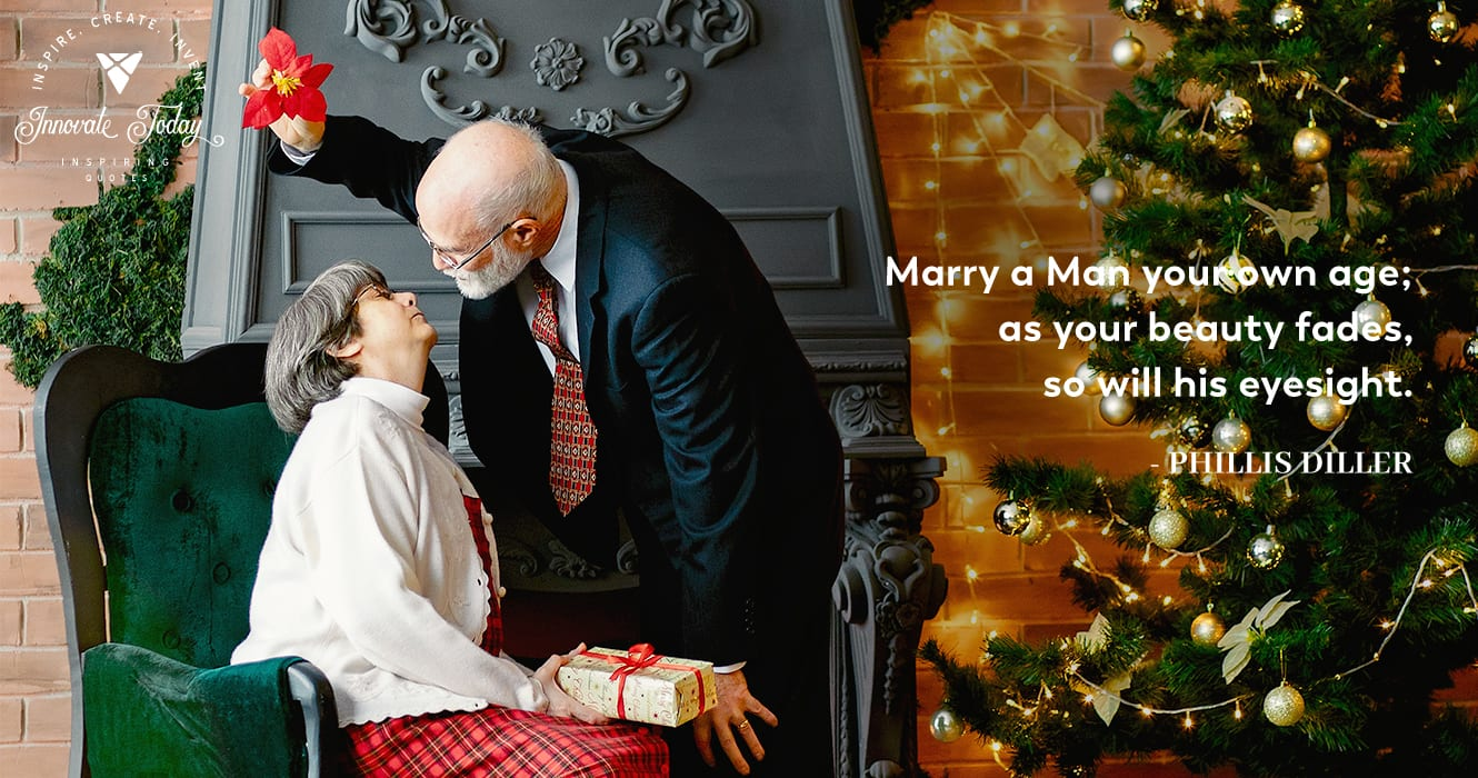 Marry a man your own age. Phyllis Diller
