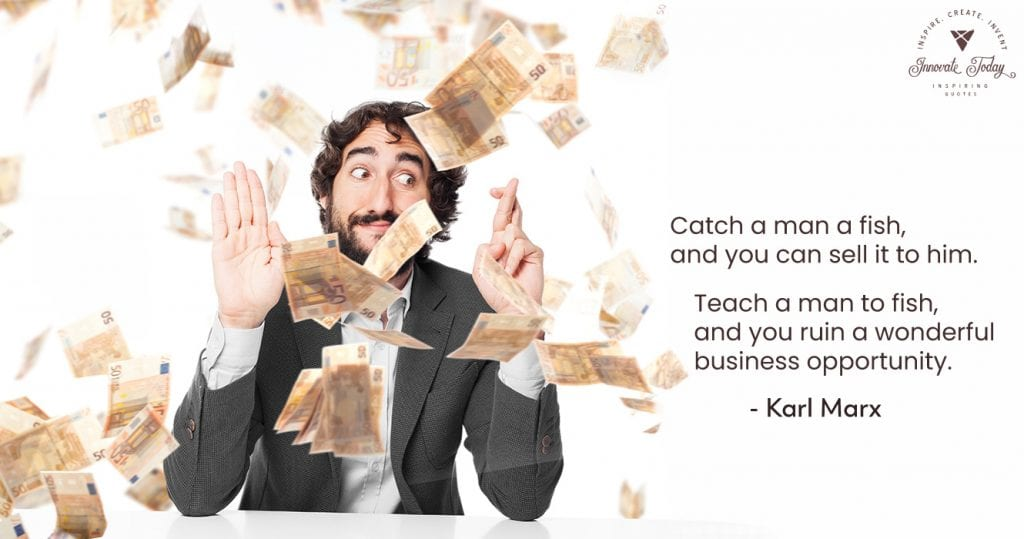 Catch a man a fish and you can sell it to him. Karl Marx quote