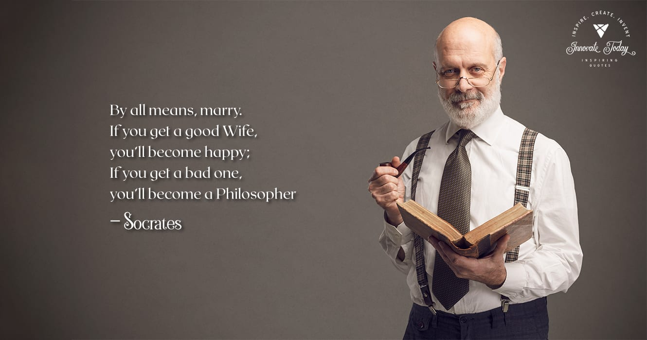 By all means marry. If you get a good wife, you'll become happy Socrates