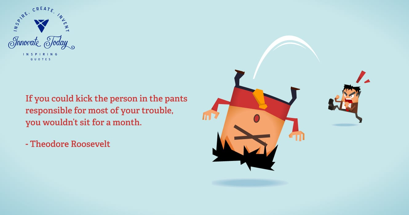If you could kick the person in the pants responsible for your trouble - Theodore Roosevelt