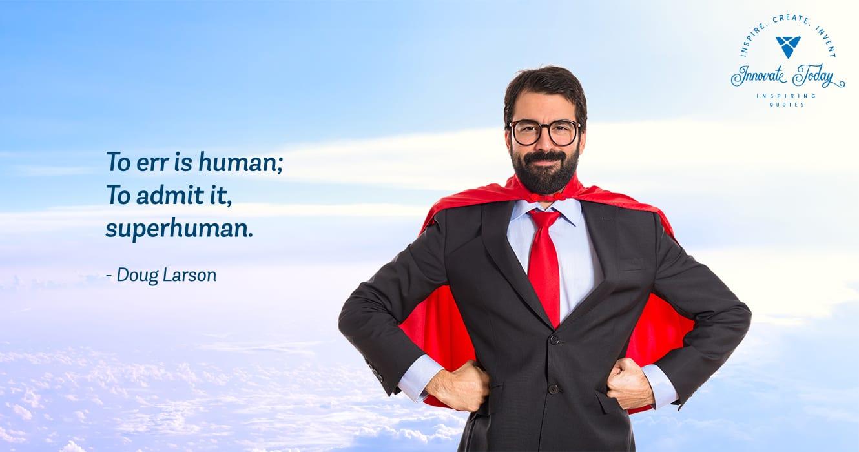 To err is human; to admit it, superhuman - Doug Larson