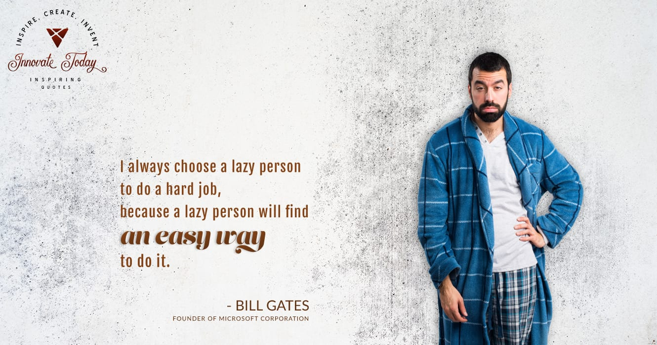 I choose a lazy person to do a hard job, because a lazy person will find an easy way to do it. Bill Gates